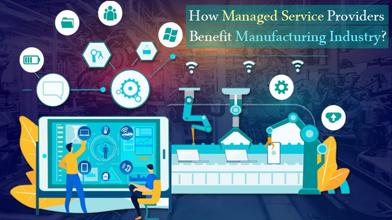 How Managed Service Providers Benefit 'Manufacturing' Industry?